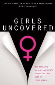 Girls Uncovered - New Research on What America's Sexual Culture Does to Young Women ebook by Freda McKissic Bush,Stan Guthrie,Joe S McIlhaney, Jr., MD