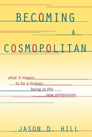 Becoming a Cosmopolitan - What It Means to Be a Human Being in the New Millennium ebook by Jason D. Hill