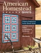 American Homestead Quilts - Projects Inspired by Iconic House Styles—from Brownstone & Saltbox to Craftsman & Farmhouse ebook by Ellen Murphy