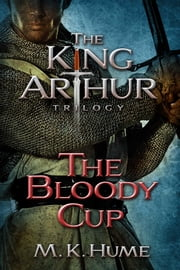 The King Arthur Trilogy Book Three: The Bloody Cup ebook by M. K. Hume