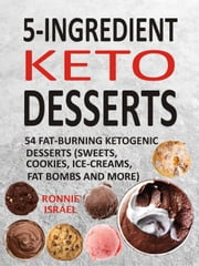 5-Ingredient Keto Desserts: 54 Fat-Burning Ketogenic Desserts (Sweets, Cookies, Ice-Creams, Fat Bombs And More) ebook by Ronnie Israel