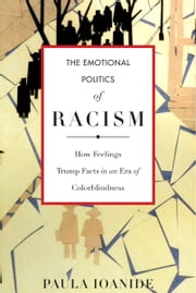 The Emotional Politics of Racism - How Feelings Trump Facts in an Era of Colorblindness ebook by Paula Ioanide