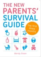 New Parents' Survival Guide - The First Three Months ebook by Wendy Green