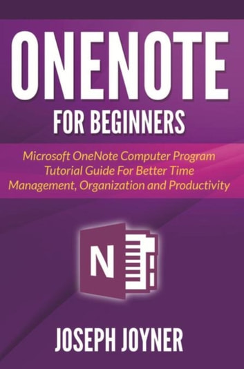 OneNote For Beginners - Microsoft OneNote Computer Program Tutorial Guide For Better Time Management, Organization and Productivity ebook by Joseph Joyner