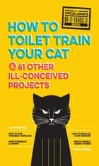 Uncle John's How to Toilet Train Your Cat - And 61 Other Ill-Conceived Projects ebook by Bathroom Readers' Institute