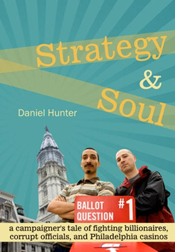 Strategy & Soul - a campaigner's tale of fighting billionaires, corrupt officials, and Philadelphia casinos ebook by Daniel Hunter
