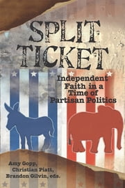 Split Ticket: Independent Faith in a Time of Partisan Politics ebook by Amy Gopp,Christian Piatt,Brandon Gilvin