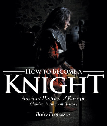 How to Become a Knight - Ancient History of Europe | Children's Ancient History ebook by Baby Professor