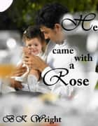 He Came With A Rose ebook by BK Wright
