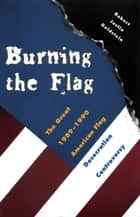 Burning the Flag - The Great 1989 - 1990 American Flag Desecration Controversy ebook by Robert Justin Goldstein