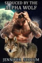 Seduced by the Alpha Wolf - Paranormal Romance, Shapeshifter, Werewolf, BWWM ebook by Jennifer Scocum