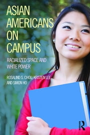 Asian Americans on Campus - Racialized Space and White Power ebook by Rosalind S. Chou, Kristen Lee, Simon Ho