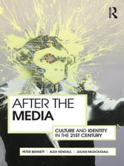 After the Media - Culture and Identity in the 21st Century ebook by Peter Bennett,Alex Kendall,Julian McDougall