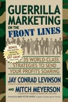 Guerrilla Marketing on the Front Lines - 35 World-Class Strategies to Send Your Profits Soaring ebook by Jay Conrad Levinson