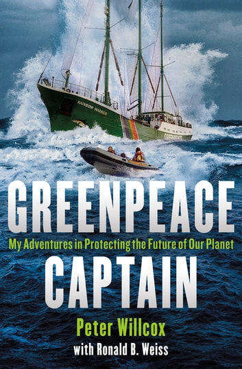 Greenpeace Captain - My Adventures in Protecting the Future of Our Planet eBook by Peter Willcox,Ronald Weiss