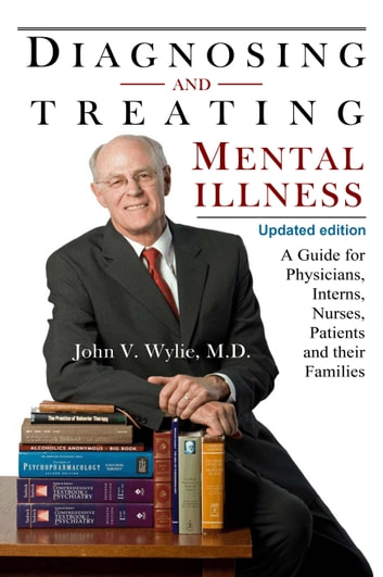 Diagnosing and Treating Mental Illness, A Guide for Physicians, Interns, Nurses, Patients, and Their Families ebook by John V. Wylie, M.D.