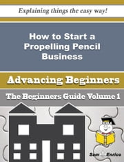 How to Start a Propelling Pencil Business (Beginners Guide) - How to Start a Propelling Pencil Business (Beginners Guide) ebook by Genaro John
