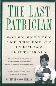 The Last Patrician - Bobby Kennedy and the End of American Aristocracy ebook by Michael Knox Beran