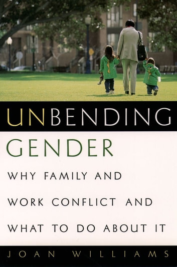 Unbending Gender - Why Family and Work Conflict and What To Do About It ebook by Joan Williams