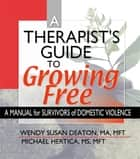 A Therapist's Guide to Growing Free - A Manual for Survivors of Domestic Violence ebook by Wendy Susan Deaton, Michael Hertica