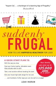 Suddenly Frugal: How to Live Happier and Healthier for Less - How to Live Happier and Healthier for Less ebook by Leah Ingram