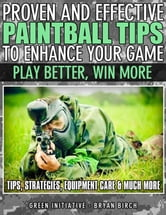 Proven and Effective Paintball Tips to Enhance Your Game: Play Better, Win More! ebook by Green Initiatives