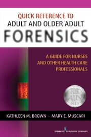 Quick Reference to Adult and Older Adult Forensics - A Guide for Nurses and Other Health Care Professionals ebook by Kathleen M. Brown, PhD, APRN-BC,Mary E. Muscari, PhD, MSCr, CPNP, PMHCNS-BC, AFN-BC