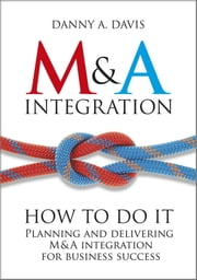 M&A Integration - How To Do It. Planning and delivering M&A integration for business success ebook by Danny A. Davis