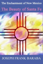 The Enchantment of New Mexico The Beauty of Santa Fe ebook by Joseph Baraba