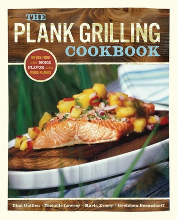 The Plank Grilling Cookbook - Infuse Food with More Flavor Using Wood Planks ebook by Dina Guillen,Michelle Lowrey