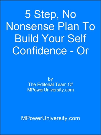 5 Step, No Nonsense Plan To Build Your Self Confidence - Or Your Money Back! ebook by Editorial Team Of MPowerUniversity.com
