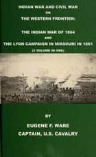 Indian War and Civil War on the Western Frontier: The Indian War Of 1864 And The Lyon Campaign in Missouri in 1861 (2 Volumes In 1) ebook by Eugene F. Ware