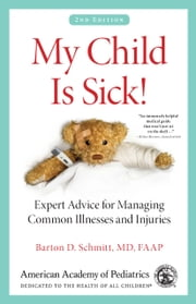 My Child Is Sick! - Expert Advice for Managing Common Illnesses and Injuries ebook by Barton D. Schmitt