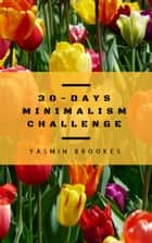 30-Days Minimalism Challenge - Decluttering made easy - Simplify life step by step (Minimalism: Declutter your life, home, mind & soul) ebook by Yasmin Brookes