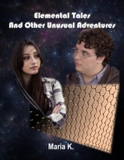 Elemental Tales And Other Unusual Adventures ebook by Maria K.