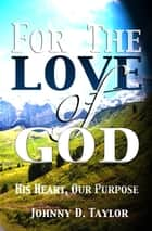 For the Love of God: His Heart, Our Purpose ebook by Johnny D. Taylor