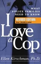 I Love a Cop, Revised Edition - What Police Families Need to Know ebook by Ellen Kirschman, PhD