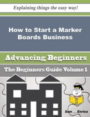 How to Start a Marker Boards Business (Beginners Guide) ebook by Arron Kearns,Sam Enrico