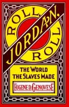 Roll, Jordan, Roll - The World the Slaves Made ebook by Eugene D. Genovese