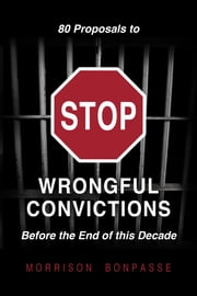 80 Proposals to STOP Wrongful Convictions: Before the End of This Decade ebook by Morrison Bonpasse