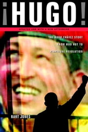 Hugo! - The Hugo Chavez Story from Mud Hut to Perpetual Revolution ebook by Bart Jones