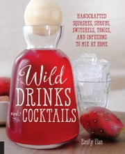 Wild Drinks & Cocktails - Handcrafted Squashes, Shrubs, Switchels, Tonics, and Infusions to Mix at Home ebook by Emily Han