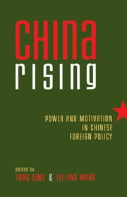 China Rising - Power and Motivation in Chinese Foreign Policy ebook by Yong Deng,Fei-Ling Wang
