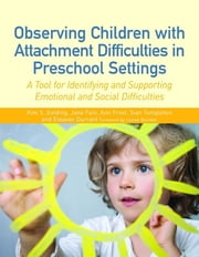 Observing Children with Attachment Difficulties in Preschool Settings - A Tool for Identifying and Supporting Emotional and Social Difficulties ebook by Kim Golding,Ann Frost,Jane Fain,Sian Templeton,Eleanor Durrant
