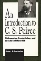 Introduction to C. S. Peirce - Philosopher, Semiotician, and Ecstatic Naturalist ebook by Robert S. Corrington