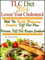 TLC Diet 2014 Lower Your Cholesterol With The Health Motivating Complete TLC Diet Plan & Recipes Cookbook ebook by Major Jarmanz