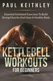 Kettlebell Workouts For Beginners - Essential Kettlebell Exercises to Build Strong Muscles and Have a Healthy Body ebook by Paul Keithley