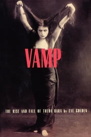 Vamp - The Rise and Fall of Theda Bara ebook by Eve Golden
