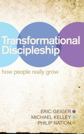 Transformational Discipleship - How People Really Grow ebook by Eric Geiger,Michael Kelley,Philip Nation