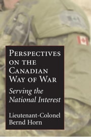 Perspectives on the Canadian Way of War - Serving the National Interest ebook by Colonel Bernd Horn